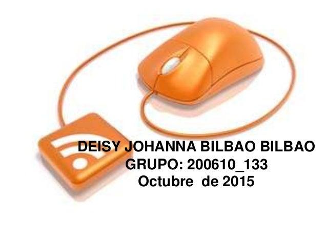 DEISY JOHANNA BILBAO BILBAO GRUPO: 200610_133 Octubre de 2015