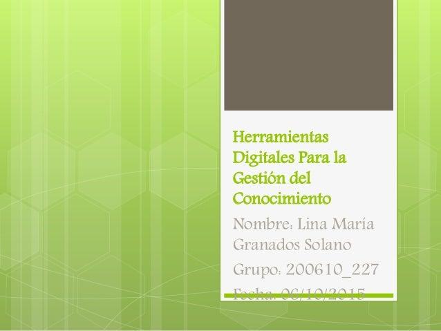 Herramientas Digitales Para la Gestión del Conocimiento Nombre: Lina María Granados Solano Grupo: 200610_227 Fecha: 06/10/...
