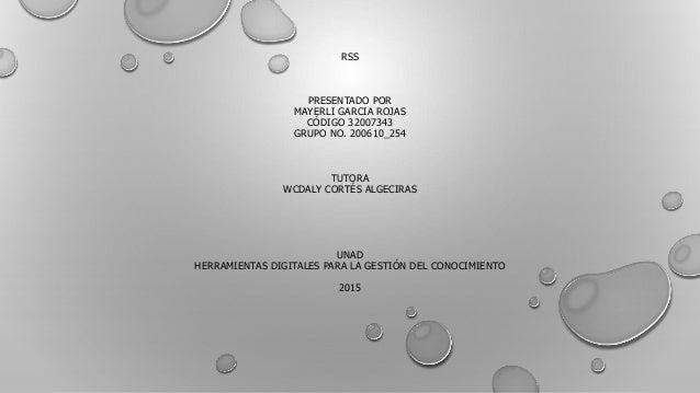RSS PRESENTADO POR MAYERLI GARCIA ROJAS CÓDIGO 32007343 GRUPO NO. 200610_254 TUTORA WCDALY CORTÉS ALGECIRAS UNAD HERRAMIEN...