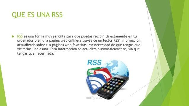 QUE ES UNA RSS  RSS es una forma muy sencilla para que puedas recibir, directamente en tu ordenador o en una página web o...