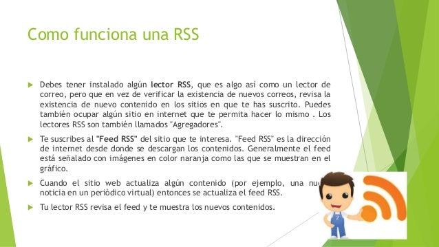 Como funciona una RSS  Debes tener instalado algún lector RSS, que es algo así como un lector de correo, pero que en vez ...