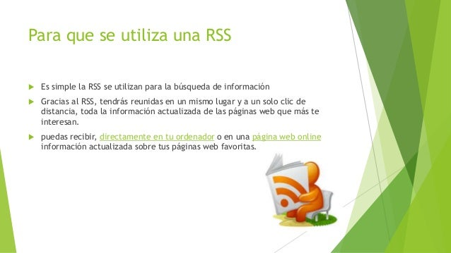 Para que se utiliza una RSS  Es simple la RSS se utilizan para la búsqueda de información  Gracias al RSS, tendrás reuni...