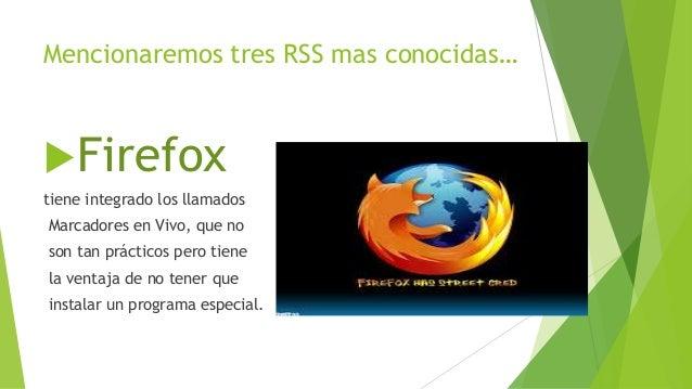 Mencionaremos tres RSS mas conocidas… Firefox tiene integrado los llamados Marcadores en Vivo, que no son tan prácticos p...