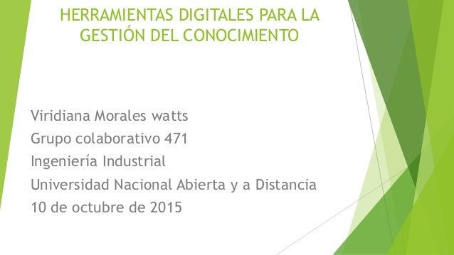 HERRAMIENTAS DIGITALES PARA LA GESTIÓN DEL CONOCIMIENTO Viridiana Morales watts Grupo colaborativo 471 Ingeniería Industri...