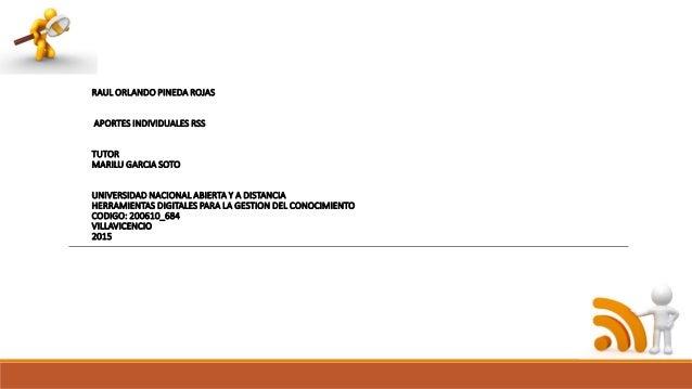 RAUL ORLANDO PINEDA ROJAS APORTES INDIVIDUALES RSS TUTOR MARILU GARCIA SOTO UNIVERSIDAD NACIONAL ABIERTA Y A DISTANCIA HER...