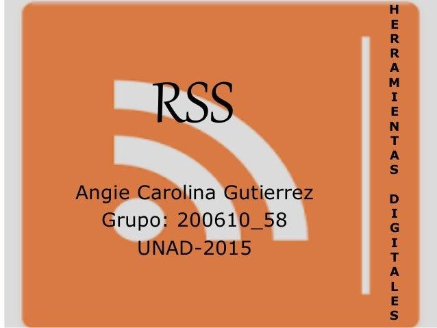 RSS Angie Carolina Gutierrez Grupo: 200610_58 UNAD-2015 H E R R A M I E N T A S D I G I T A L E S