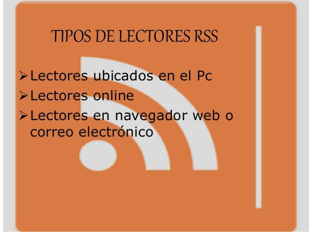 TIPOS DE LECTORES RSS Lectores ubicados en el Pc Lectores online Lectores en navegador web o correo electrónico