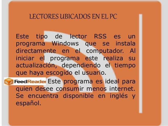 LECTORES UBICADOS EN EL PC Este tipo de lector RSS es un programa Windows que se instala directamente en el computador. Al...