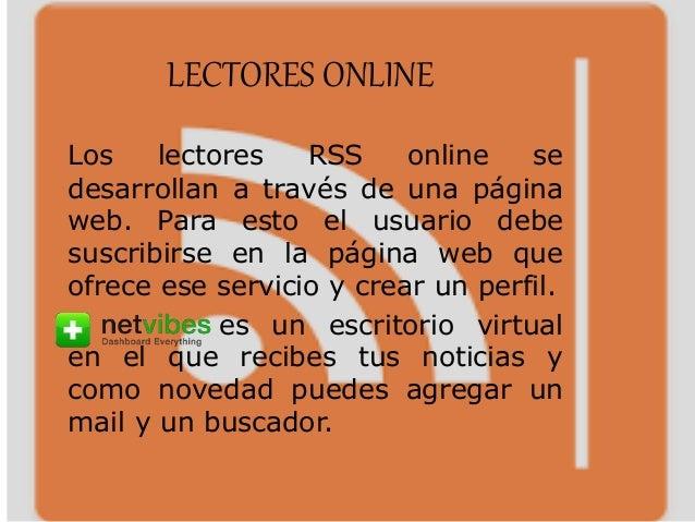 LECTORES ONLINE Los lectores RSS online se desarrollan a través de una página web. Para esto el usuario debe suscribirse e...