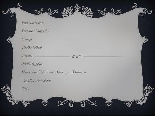 Presentado por: Duviana Monsalve Codigo: 1060646086 Grupo: 200610_606 Universidad Nacional Abierta y a Distancia Medellin-...