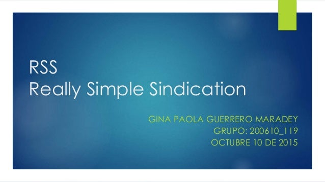 RSS Really Simple Sindication GINA PAOLA GUERRERO MARADEY GRUPO: 200610_119 OCTUBRE 10 DE 2015