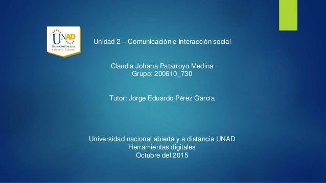 Unidad 2 – Comunicación e interacción social Claudia Johana Patarroyo Medina Grupo: 200610_730 Tutor: Jorge Eduardo Pérez ...