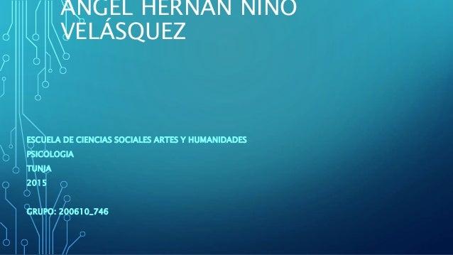 ÁNGEL HERNÁN NIÑO VELÁSQUEZ ESCUELA DE CIENCIAS SOCIALES ARTES Y HUMANIDADES PSICOLOGIA TUNJA 2015 GRUPO: 200610_746
