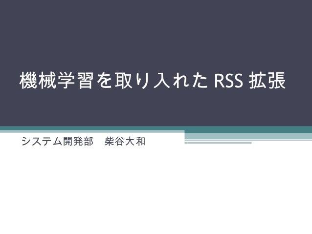 機械学習を取り入れた RSS 拡張 システム開発部 柴谷大和