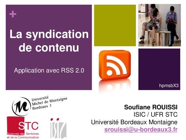 + La syndication de contenu Application avec RSS 2.0 hpmsbX3  Soufiane ROUISSI ISIC / UFR STC Université Bordeaux Montaign...