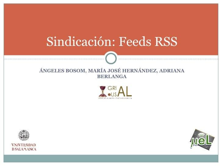 <ul><li>ÁNGELES BOSOM, MARÍA JOSÉ HERNÁNDEZ, ADRIANA BERLANGA </li></ul>Sindicación: Feeds RSS