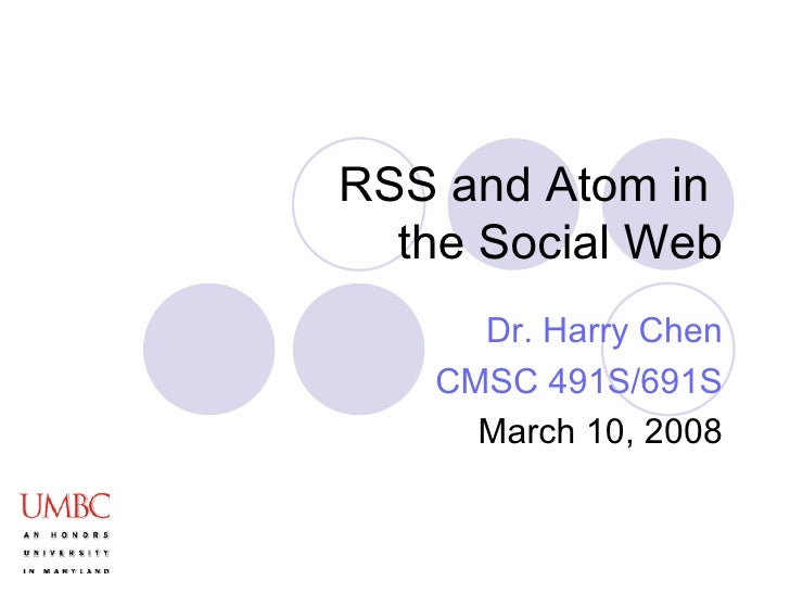 RSS and Atom in  the Social Web Dr. Harry Chen CMSC 491S/691S March 10, 2008