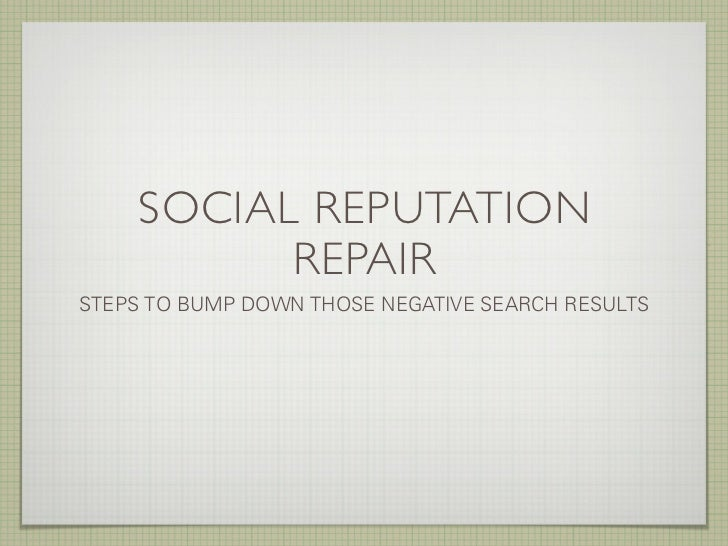 SOCIAL REPUTATION           REPAIR STEPS TO BUMP DOWN THOSE NEGATIVE SEARCH RESULTS