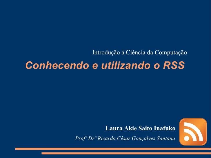 Conhecendo e utilizando o RSS Laura Akie Saito Inafuko Introdução à Ciência da Computação Profº Drº Ricardo César Gonçalve...