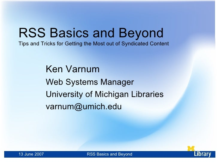 RSS Basics and Beyond Tips and Tricks for Getting the Most out of Syndicated Content Ken Varnum Web Systems Manager Univer...