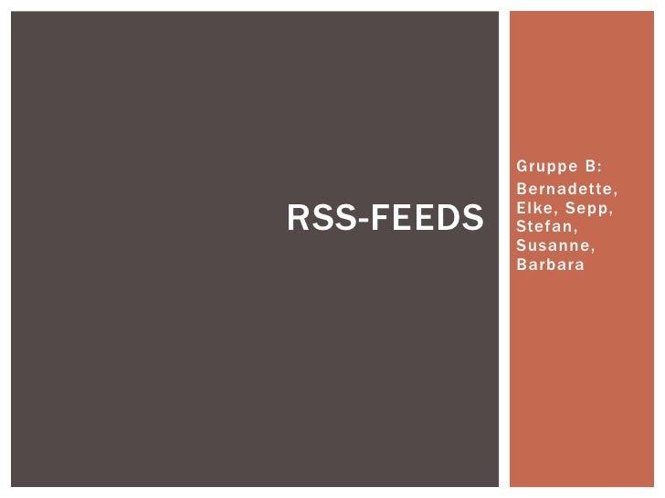 Gruppe B:            Bernadette,RSS-FEEDS   Elke, Sepp,            Stefan,            Susanne,            Barbara