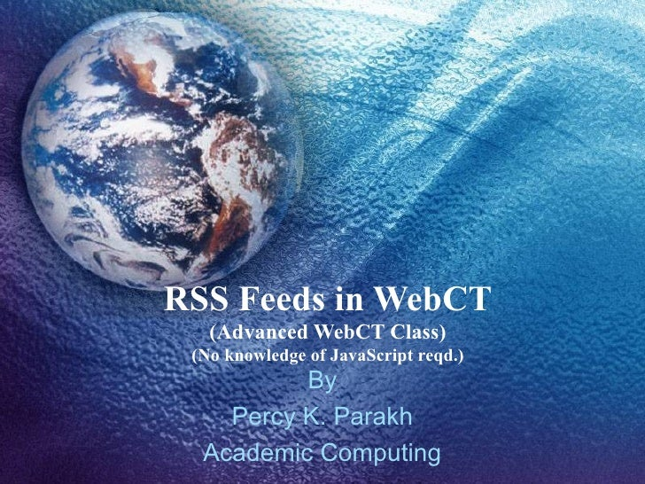 RSS Feeds in WebCT (Advanced WebCT Class) (No knowledge of JavaScript reqd.) By Percy K. Parakh Academic Computing