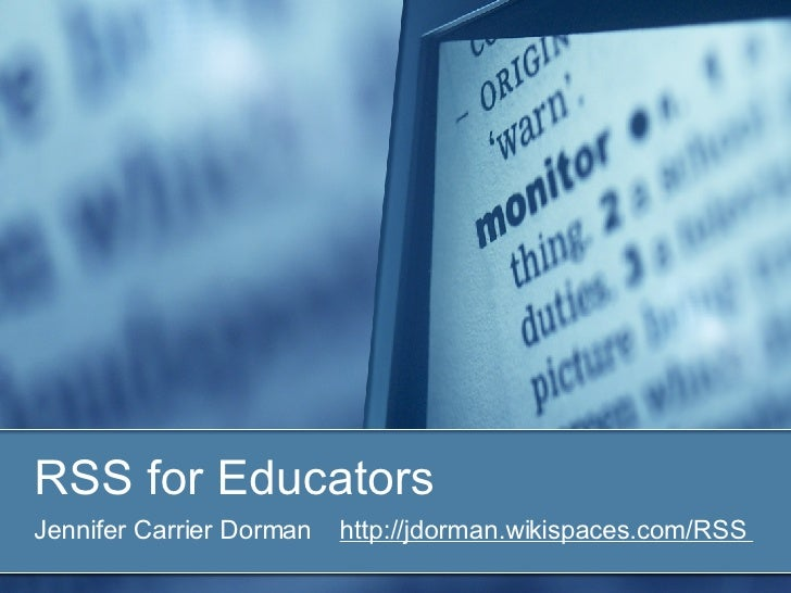 RSS for Educators Jennifer Carrier Dorman  http://jdorman.wikispaces.com/RSS
