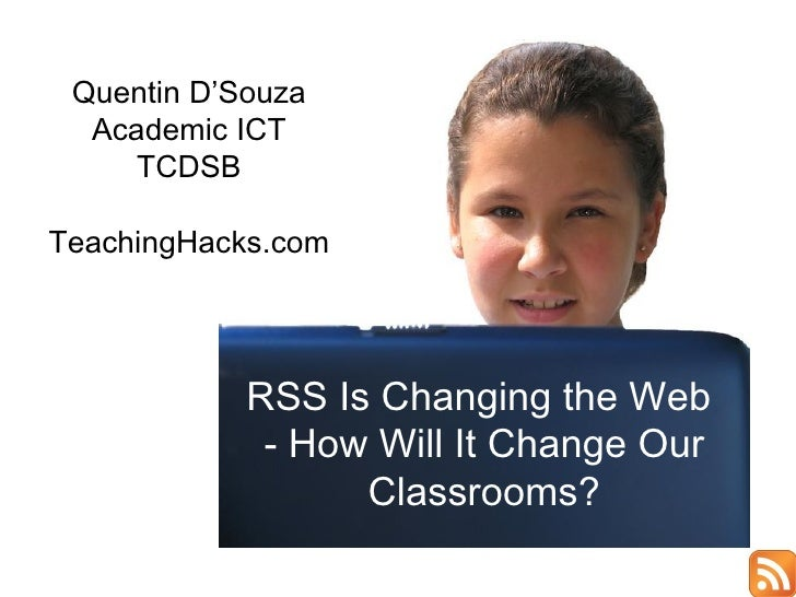 Quentin D'Souza Academic ICT TCDSB TeachingHacks.com RSS Is Changing the Web  - How Will It Change Our Classrooms?
