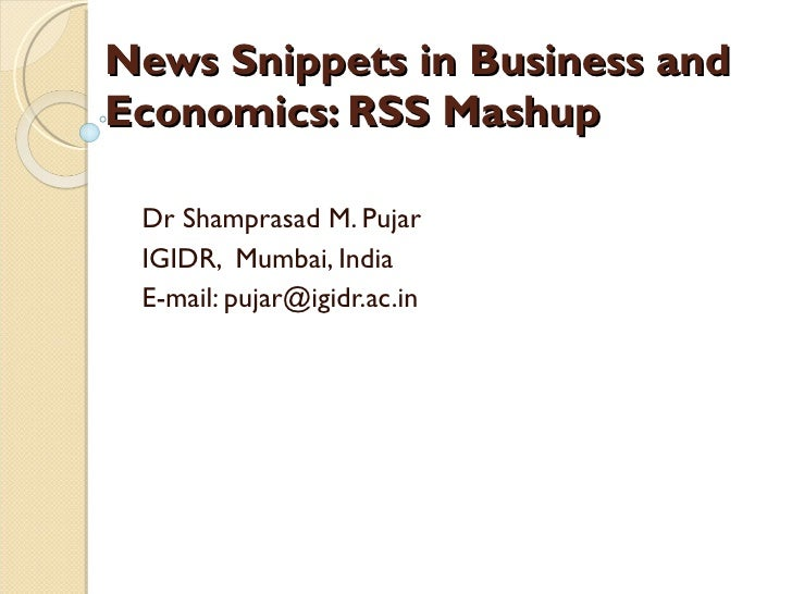 News Snippets in Business and Economics: RSS Mashup  Dr Shamprasad M. Pujar IGIDR,  Mumbai, India E-mail: pujar@igidr.ac.in