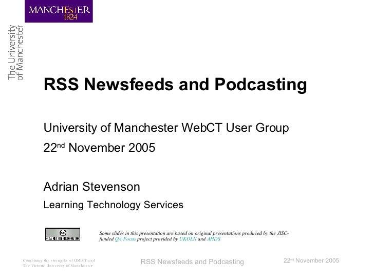 RSS Newsfeeds and Podcasting <ul><li>University of Manchester WebCT User Group </li></ul><ul><li>22 nd  November 2005 </li...