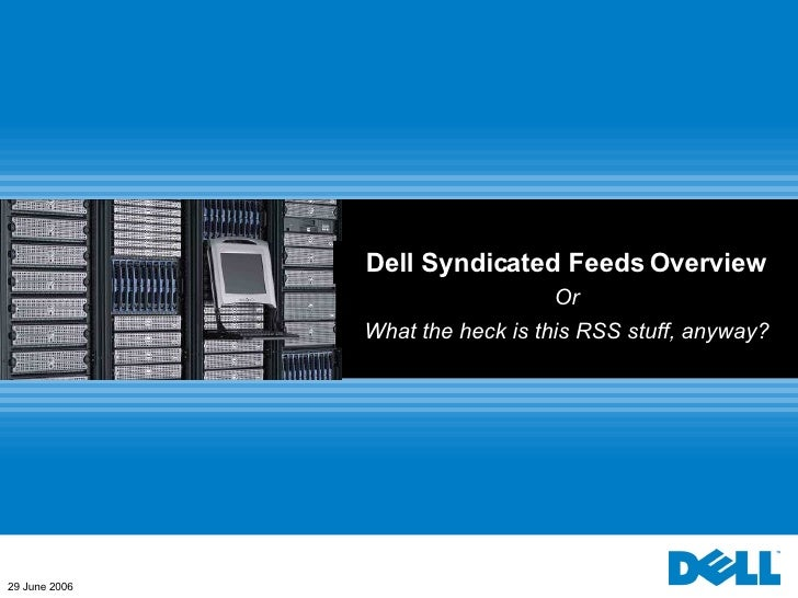 Dell Syndicated Feeds Overview Or What the heck is this RSS stuff, anyway? 29 June 2006