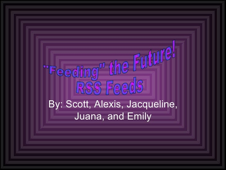 """By: Scott, Alexis, Jacqueline, Juana, and Emily """"Feeding"""" the Future! RSS Feeds"""