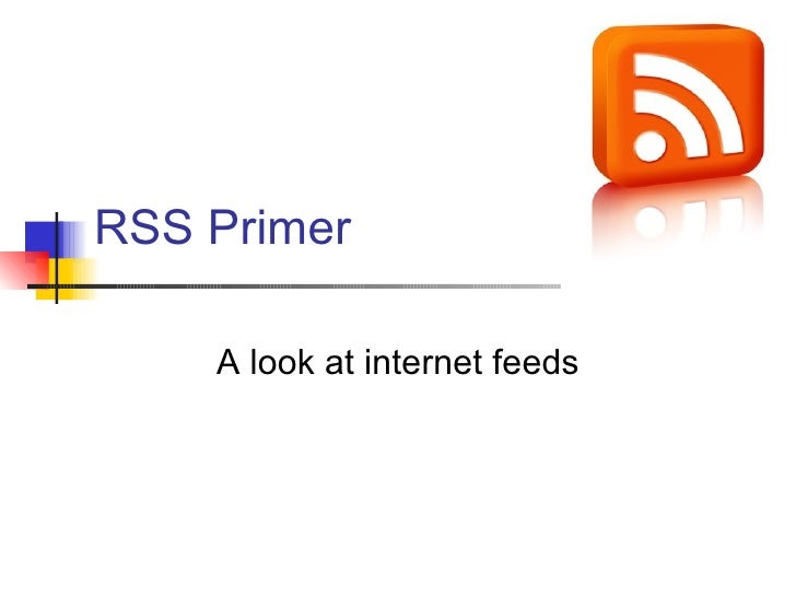 RSS Primer A look at internet feeds
