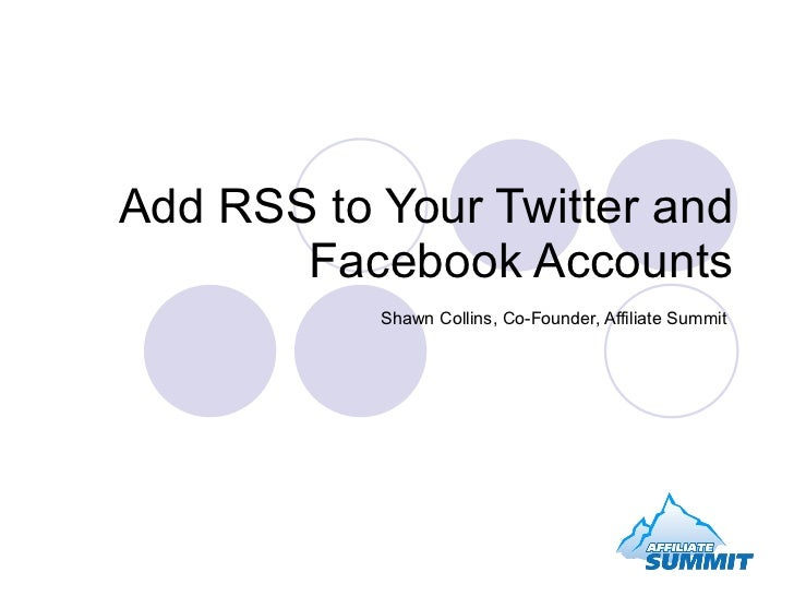 Add RSS to Your Twitter and Facebook Accounts Shawn Collins, Co-Founder, Affiliate Summit