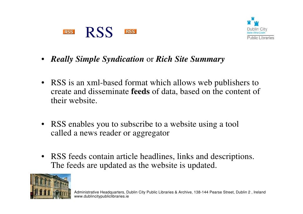 RSS • Really Simple Syndication or Rich Site Summary  • RSS is an xml-based format which allows web publishers to   create...