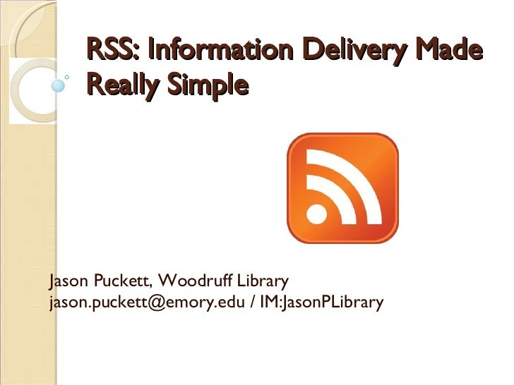 RSS: Information Delivery Made Really Simple   Jason Puckett, Woodruff Library jason.puckett@emory.edu / IM:JasonPLibrary
