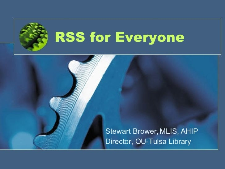RSS for Everyone Stewart Brower, MLIS, AHIP Director, OU-Tulsa Library