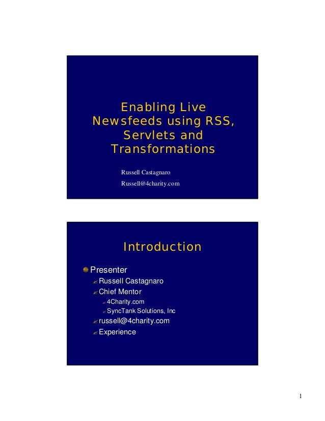 1 Enabling Live Newsfeeds using RSS, Servlets and Transformations Russell Castagnaro Russell@4charity.com Introduction Pre...