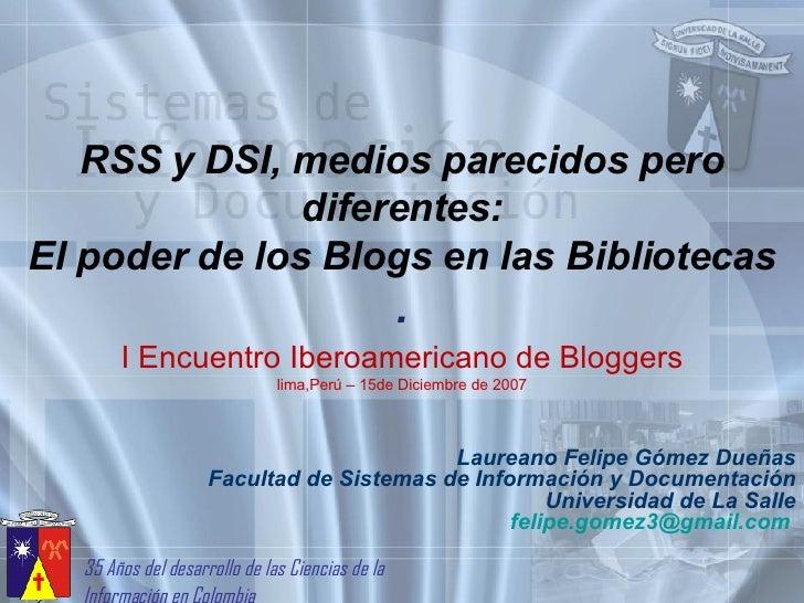 RSS y DSI, medios parecidos pero diferentes: El poder de los Blogs en las Bibliotecas . Laureano Felipe Gómez Dueñas Facul...