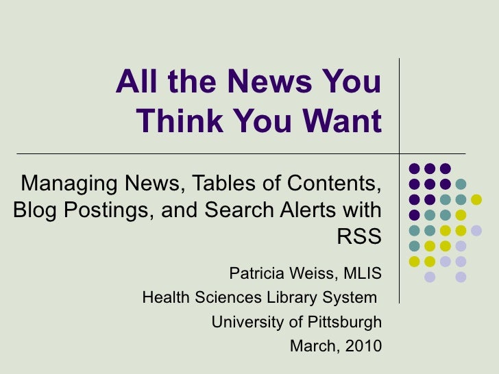 All the News You Think You Want Managing News, Tables of Contents, Blog Postings, and Search Alerts with RSS Patricia Weis...