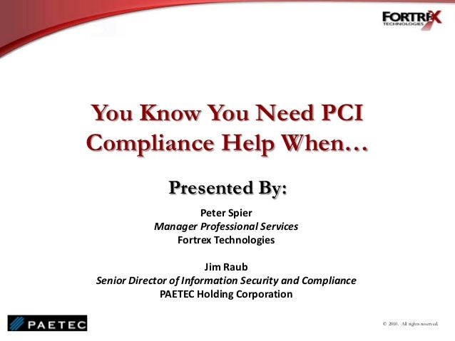 You Know You Need PCI Compliance Help When… Presented By: Peter Spier Manager Professional Services Fortrex Technologies J...