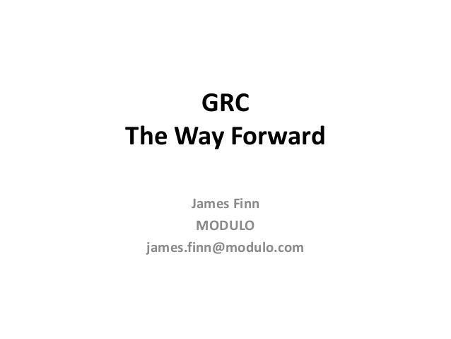 GRC The Way Forward James Finn MODULO james.finn@modulo.com