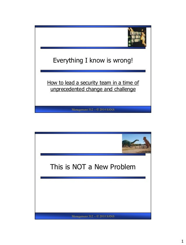 1 Management 512 – © 2010 SANS Everything I know is wrong! How to lead a security team in a time of unprecedented change a...
