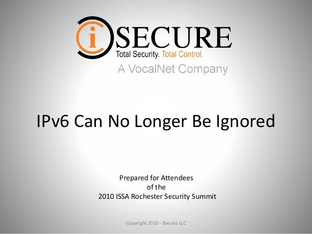 IPv6 Can No Longer Be Ignored 1Copyright 2010 - ISecure LLC Prepared for Attendees of the 2010 ISSA Rochester Security Sum...