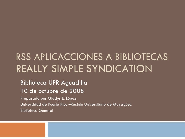 RSS APLICACCIONES A BIBLIOTECAS REALLY SIMPLE SYNDICATION Biblioteca UPR Aguadilla  10 de octubre de 2008  Preparado por G...