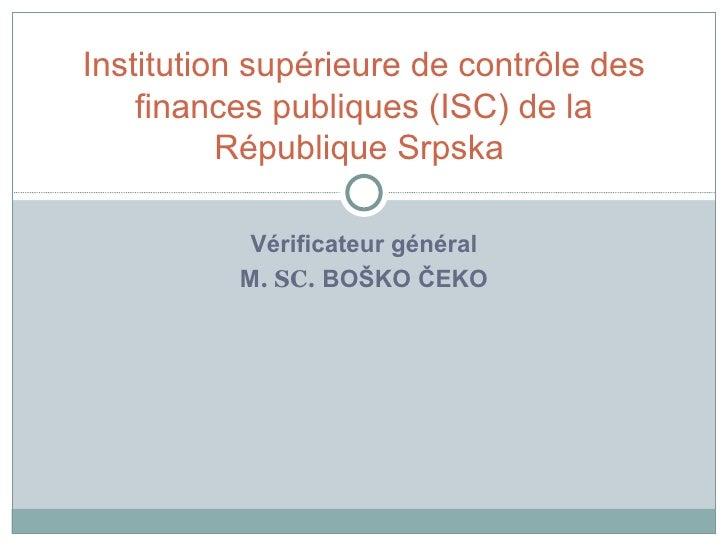 Vérificateur général M .   SC.  BOŠKO ČEKO Institution   supérieure de contrôle des finances publiques  ( ISC )  de la Ré ...