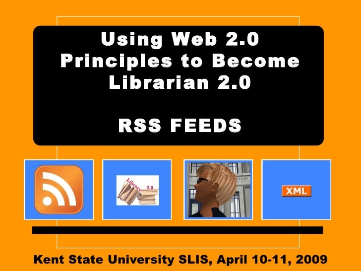 Kent State University SLIS, April 10-11, 2009 Using Web 2.0 Principles to Become Librarian 2.0 RSS FEEDS