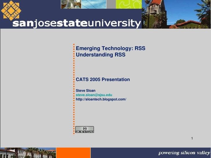 Emerging Technology: RSS Understanding RSS CATS 2005 Presentation Steve Sloan [email_address] http://sloantech.blogspot.com/