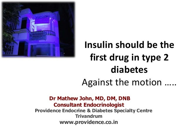 Insulin should be the first drug in type 2 diabetes Against the motion ….. Dr Mathew John, MD, DM, DNB Consultant Endocrin...