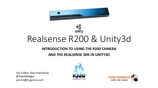 Realsense R200 & Unity3d INTRODUCTION TO USING THE R200 CAMERA AND THE REALSENSE SDK IN UNITY3D Jon Collins, Kaio Interact...